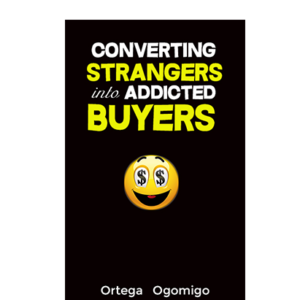 Converting Strangers Into Addicted Buyers - Ortega Ogomigo