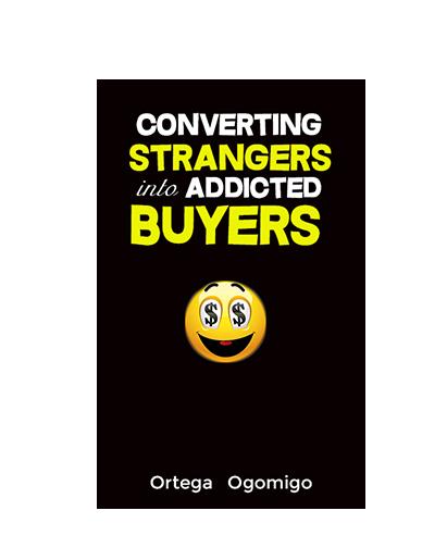 Converting Strangers Into Addicted Buyers - Ortega Ogomigo